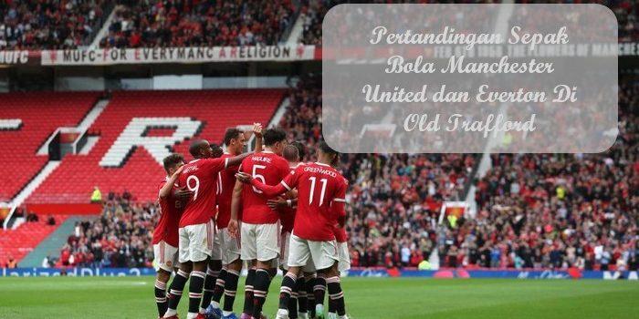 Pertandingan Sepak Bola Manchester United dan Everton Di Old Trafford
